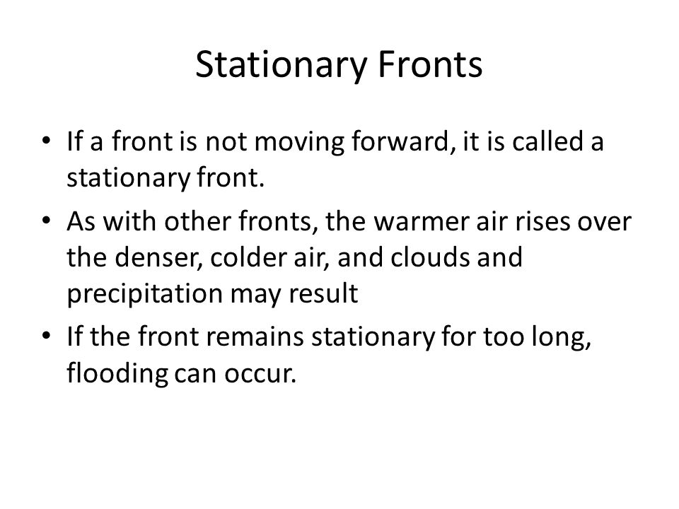 Stationary Fronts If a front is not moving forward, it is called a stationary front. As with other fronts, the warmer air rises over the denser, colde