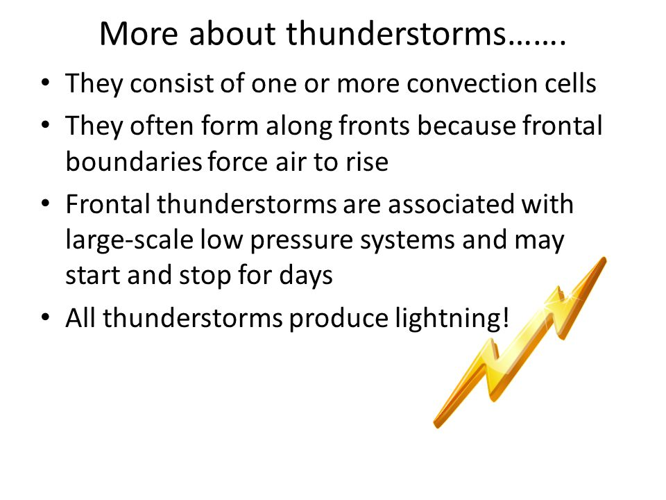 More about thunderstorms……. They consist of one or more convection cells They often form along fronts because frontal boundaries force air to rise Fro