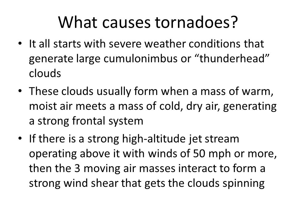 "What causes tornadoes? It all starts with severe weather conditions that generate large cumulonimbus or ""thunderhead"" clouds These clouds usually form"