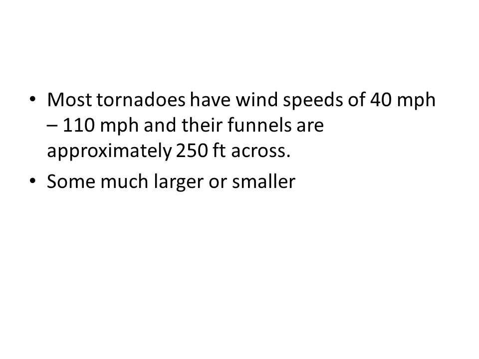 Most tornadoes have wind speeds of 40 mph – 110 mph and their funnels are approximately 250 ft across. Some much larger or smaller
