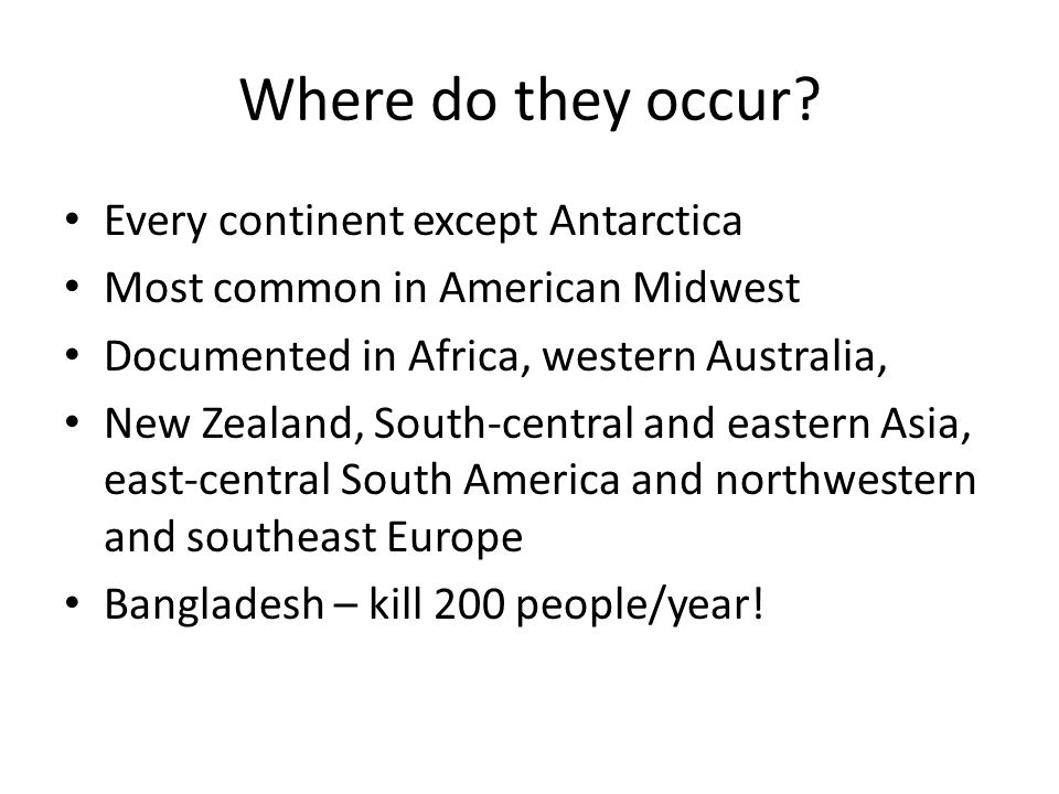 Where do they occur? Every continent except Antarctica Most common in American Midwest Documented in Africa, western Australia, New Zealand, South-cen