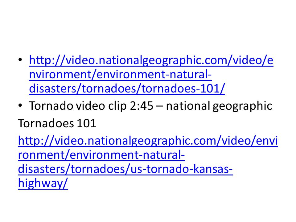 http://video.nationalgeographic.com/video/e nvironment/environment-natural- disasters/tornadoes/tornadoes-101/ http://video.nationalgeographic.com/vid