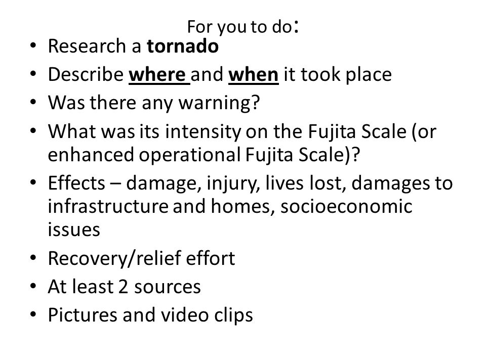 For you to do : Research a tornado Describe where and when it took place Was there any warning? What was its intensity on the Fujita Scale (or enhance