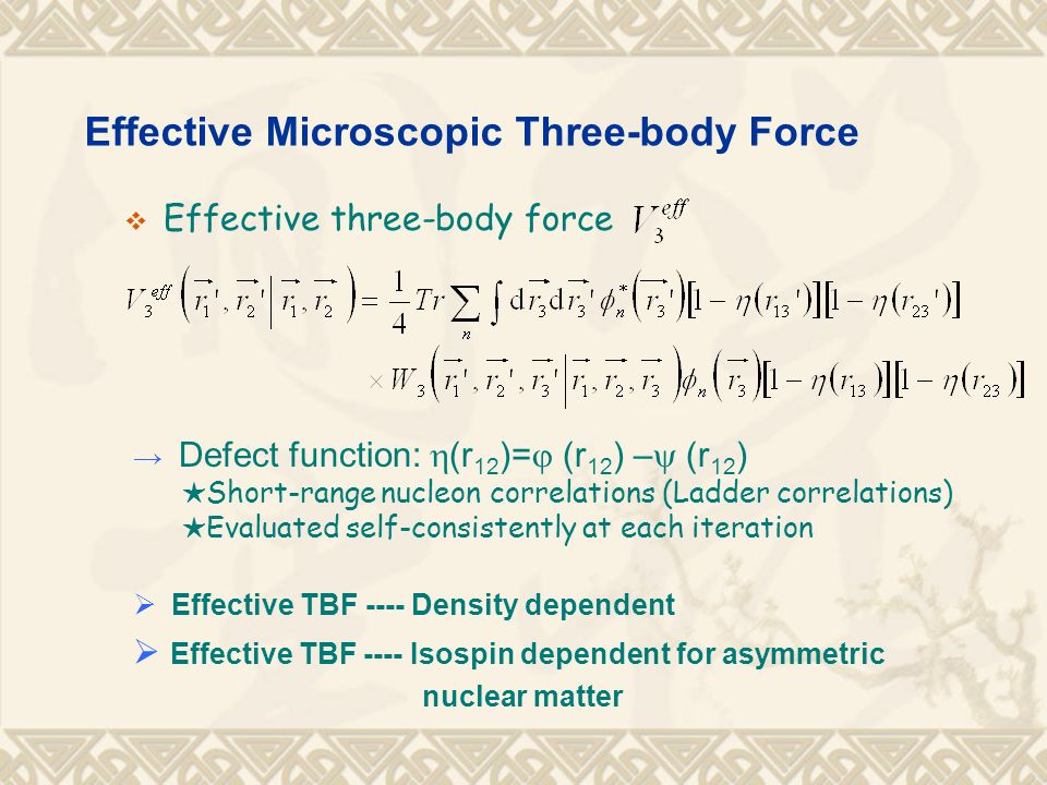 Effective Microscopic Three-body Force  Effective three-body force → Defect function:  (r 12 )=  (r 12 ) –  (r 12 ) ★ Short-range nucleon correlations (Ladder correlations) ★ Evaluated self-consistently at each iteration  Effective TBF ---- Density dependent  Effective TBF ---- Isospin dependent for asymmetric nuclear matter