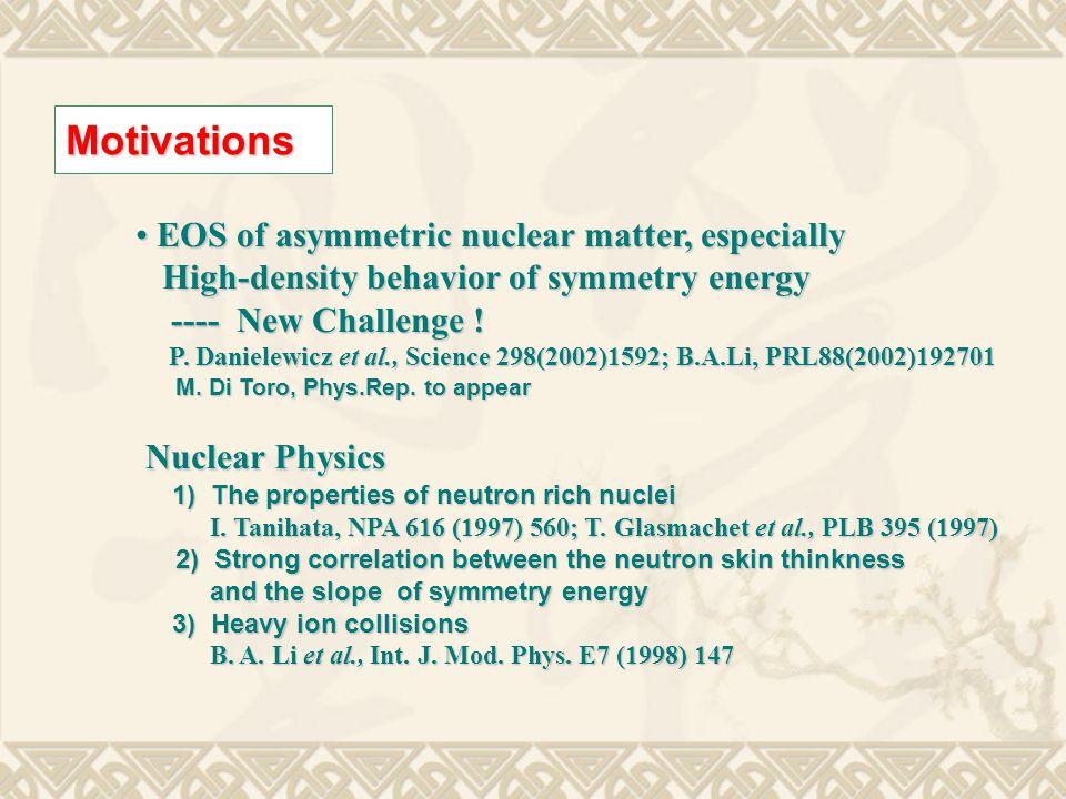 Motivations EOS of asymmetric nuclear matter, especially EOS of asymmetric nuclear matter, especially High-density behavior of symmetry energy High-density behavior of symmetry energy ---- New Challenge .