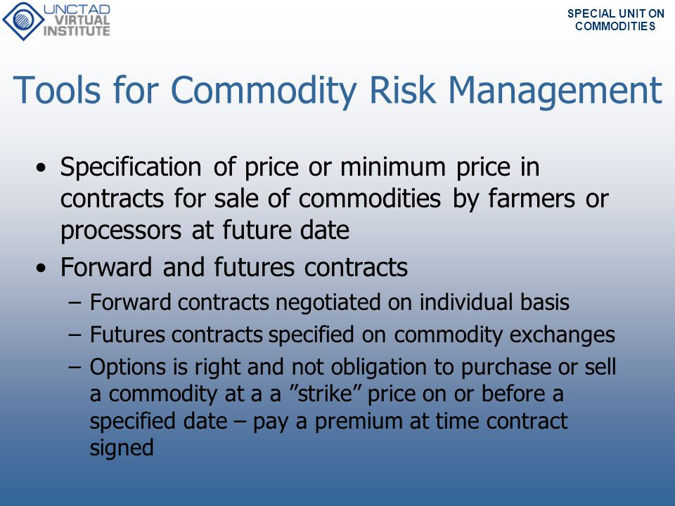 SPECIAL UNIT ON COMMODITIES Concept of price risk management Financial markets provide possibilities to hedge against price risks.