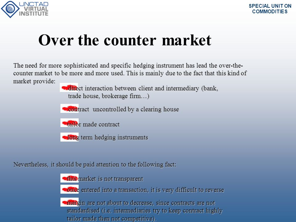 SPECIAL UNIT ON COMMODITIES Over the counter market The need for more sophisticated and specific hedging instrument has lead the over-the- counter mar