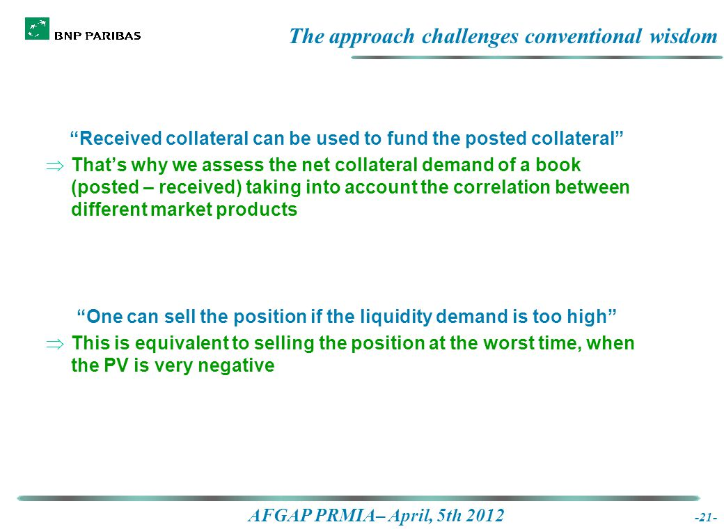 AFGAP PRMIA– April, 5th 2012 The approach challenges conventional wisdom Received collateral can be used to fund the posted collateral  That's why we assess the net collateral demand of a book (posted – received) taking into account the correlation between different market products One can sell the position if the liquidity demand is too high  This is equivalent to selling the position at the worst time, when the PV is very negative -21-