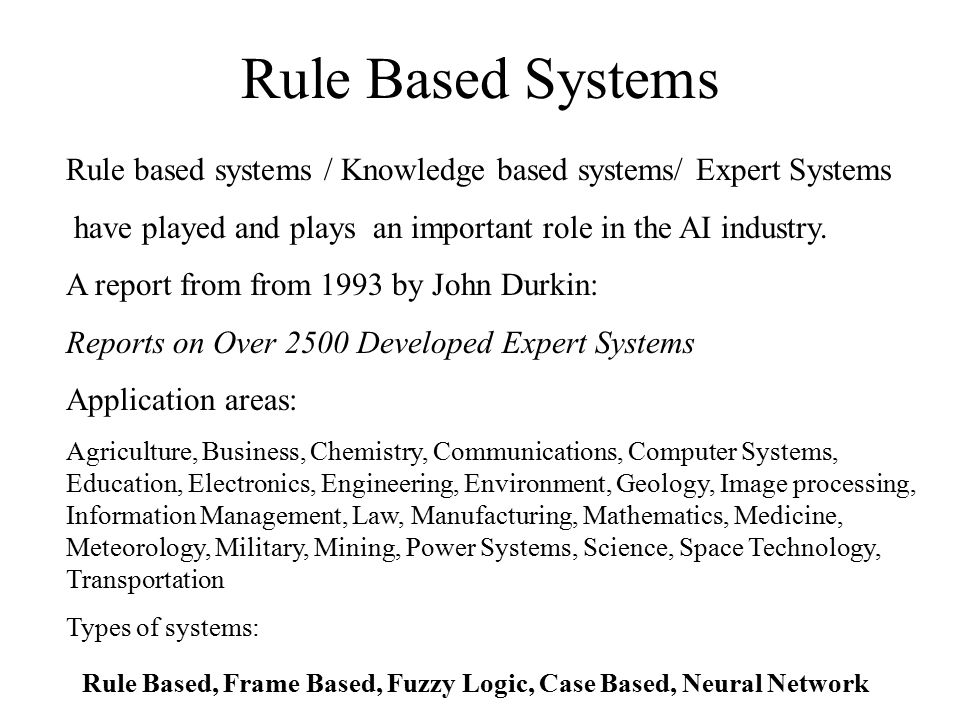Rule Based Systems Rule based systems / Knowledge based systems/ Expert Systems have played and plays an important role in the AI industry. A report f