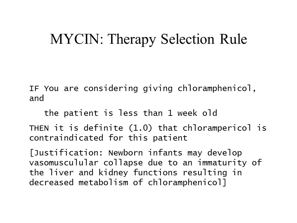 MYCIN: Therapy Selection Rule IF You are considering giving chloramphenicol, and the patient is less than 1 week old THEN it is definite (1.0) that chlorampericol is contraindicated for this patient [Justification: Newborn infants may develop vasomusculular collapse due to an immaturity of the liver and kidney functions resulting in decreased metabolism of chloramphenicol]