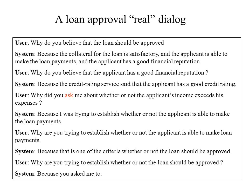 A loan approval real dialog User: Why do you believe that the loan should be approved System: Because the collateral for the loan is satisfactory, and the applicant is able to make the loan payments, and the applicant has a good financial reputation.