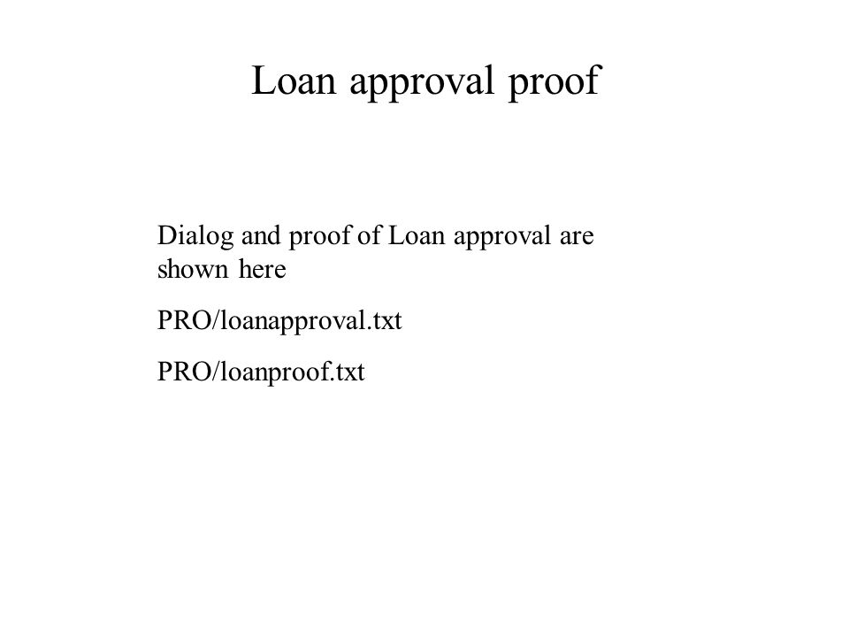 Loan approval proof Dialog and proof of Loan approval are shown here PRO/loanapproval.txt PRO/loanproof.txt