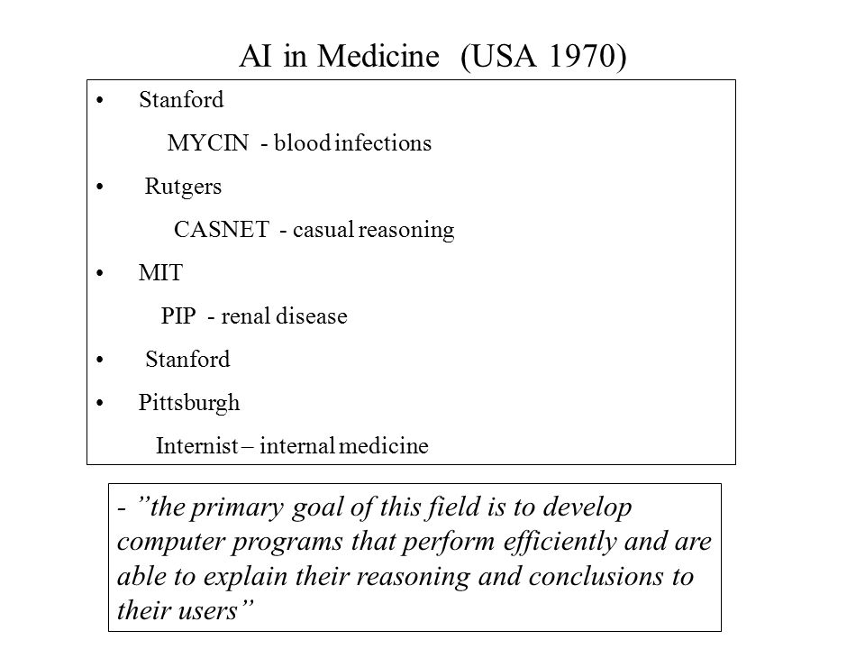 AI in Medicine (USA 1970) Stanford MYCIN - blood infections Rutgers CASNET - casual reasoning MIT PIP - renal disease Stanford Pittsburgh Internist – internal medicine - the primary goal of this field is to develop computer programs that perform efficiently and are able to explain their reasoning and conclusions to their users