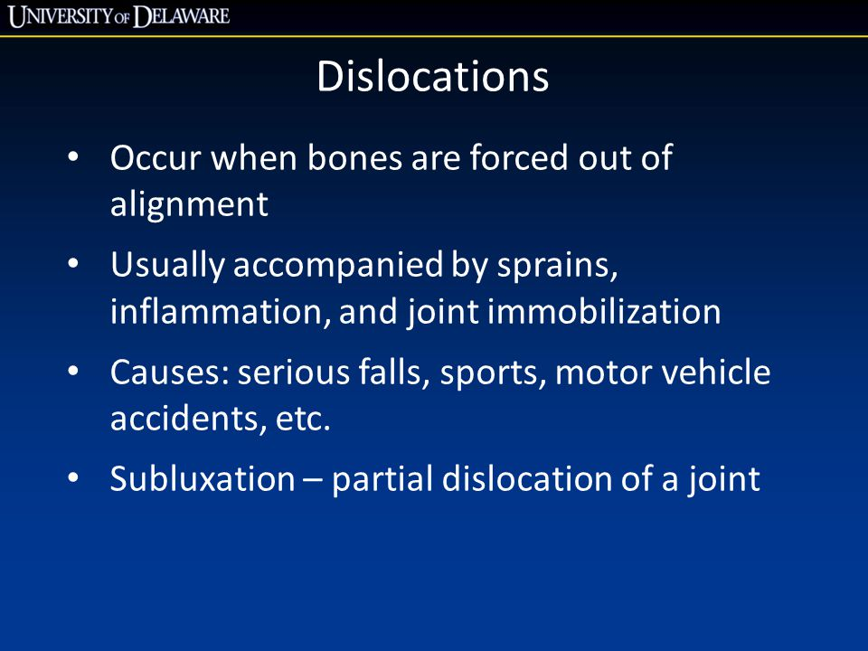 Dislocations Occur when bones are forced out of alignment Usually accompanied by sprains, inflammation, and joint immobilization Causes: serious falls