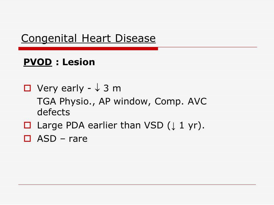 Congenital Heart Disease PVOD : Lesion  Very early -  3 m TGA Physio., AP window, Comp.