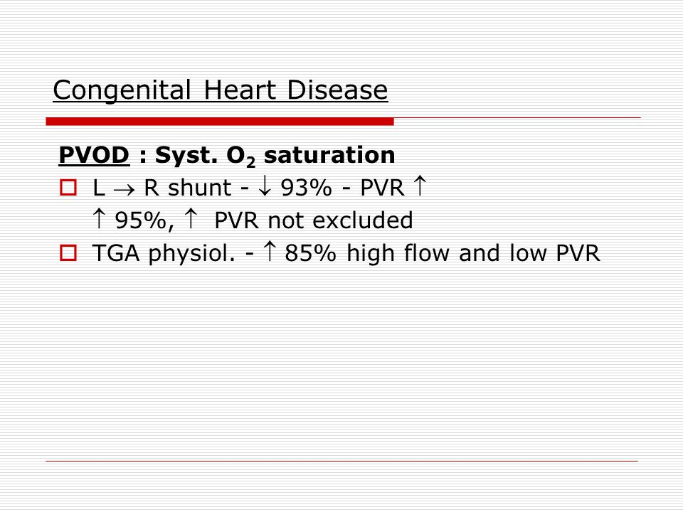 Congenital Heart Disease PVOD : Syst. O 2 saturation  L  R shunt -  93% - PVR   95%,  PVR not excluded  TGA physiol. -  85% high flow and low