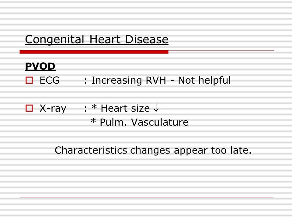 Congenital Heart Disease PVOD  ECG: Increasing RVH - Not helpful  X-ray: * Heart size  * Pulm.