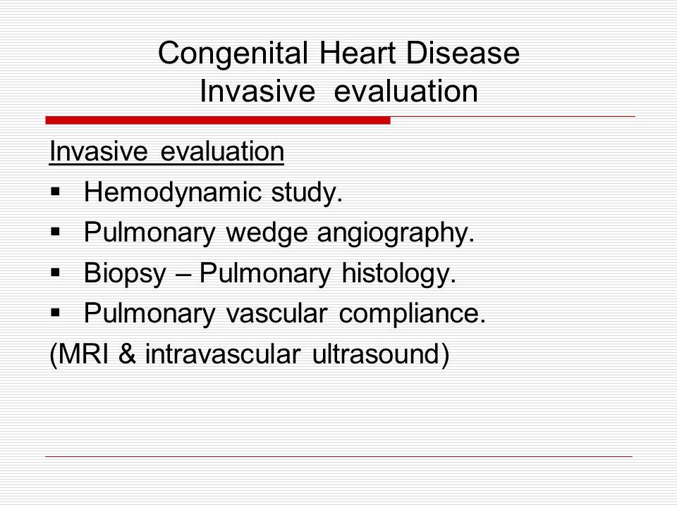 Congenital Heart Disease Invasive evaluation Invasive evaluation  Hemodynamic study.  Pulmonary wedge angiography.  Biopsy – Pulmonary histology. 
