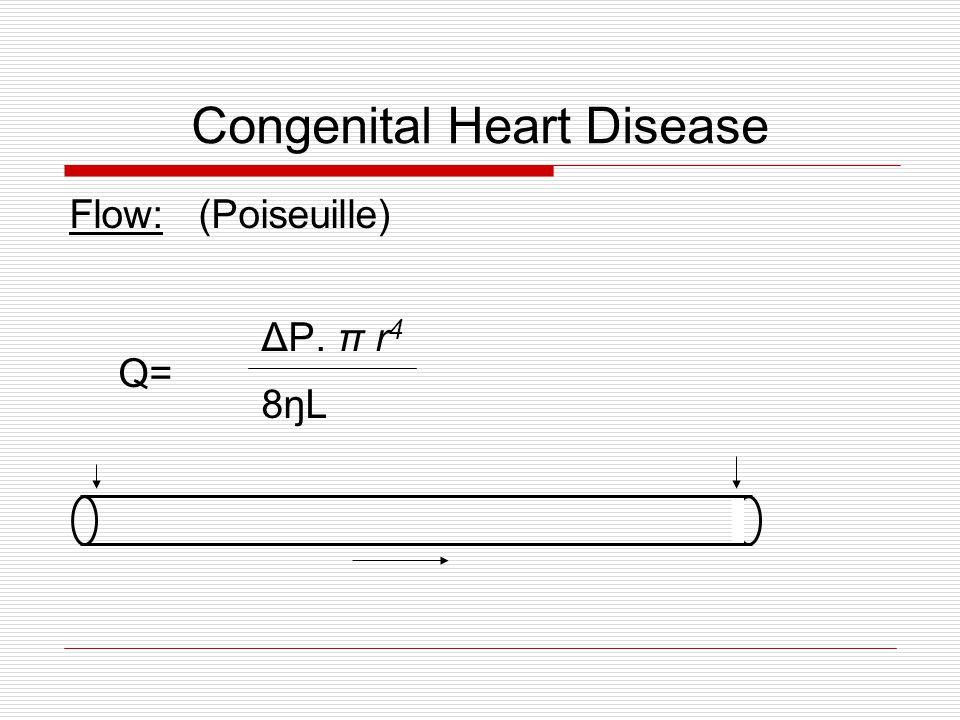 Congenital Heart Disease Flow: (Poiseuille) ΔP. π r 4 Q= 8ŋL