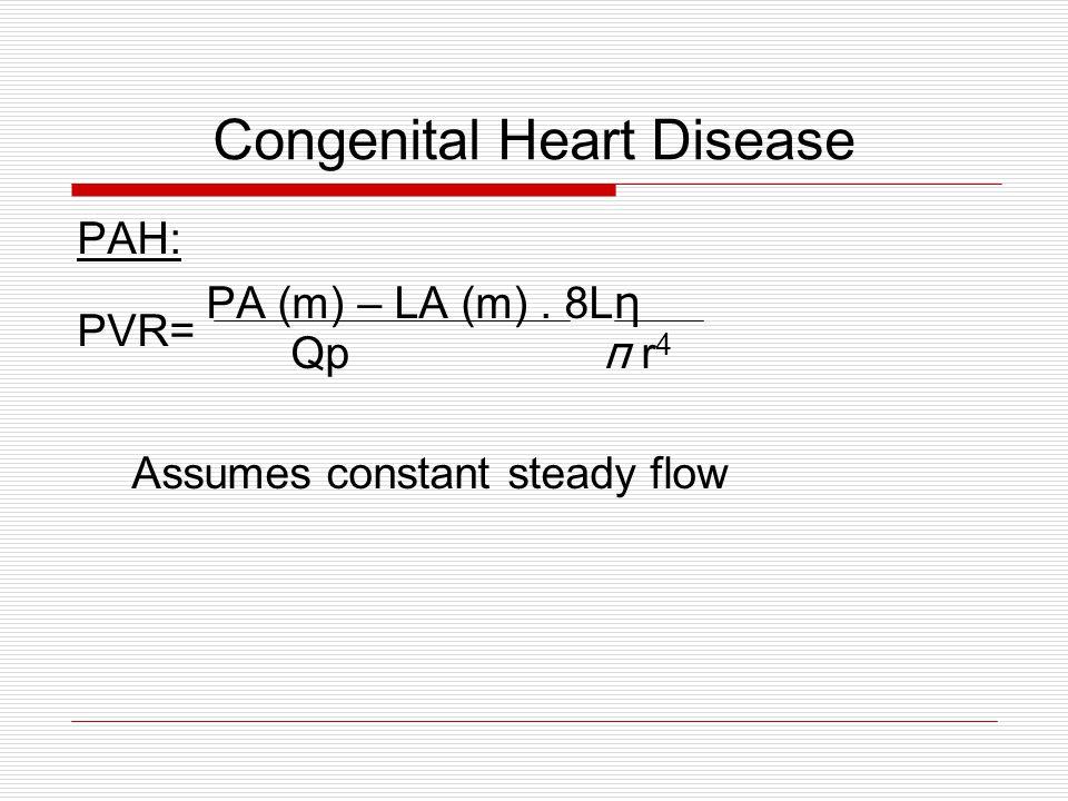 Congenital Heart Disease PAH: PA (m) – LA (m). 8L η PVR= Qp π r 4 Assumes constant steady flow