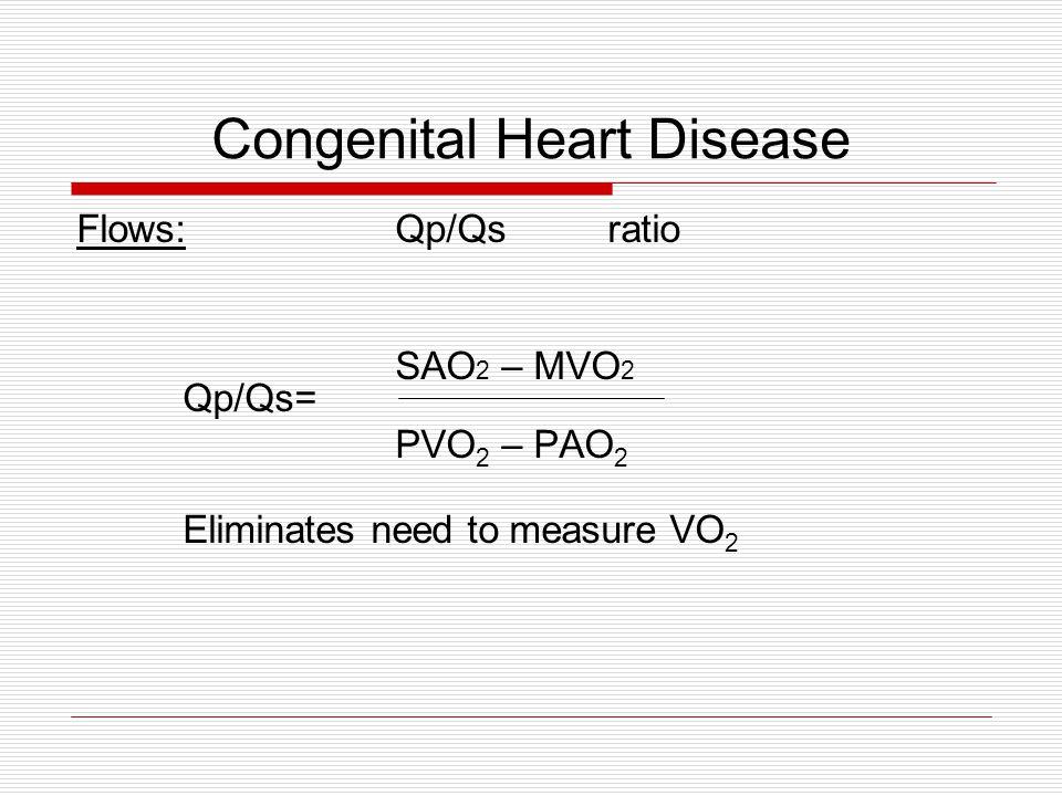 Congenital Heart Disease Flows:Qp/Qsratio SAO 2 – MVO 2 Qp/Qs= PVO 2 – PAO 2 Eliminates need to measure VO 2