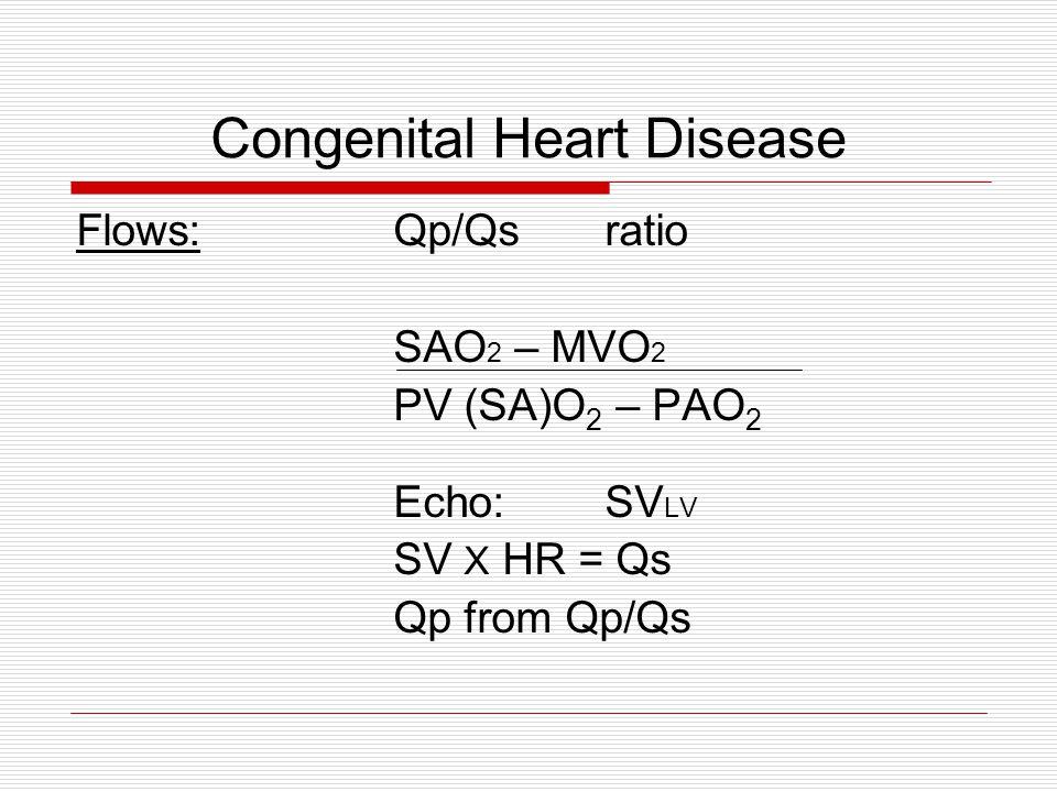 Congenital Heart Disease Flows:Qp/Qsratio SAO 2 – MVO 2 PV (SA)O 2 – PAO 2 Echo:SV LV SV X HR = Qs Qp from Qp/Qs