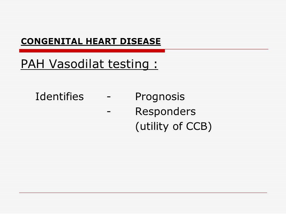 CONGENITAL HEART DISEASE PAH Vasodilat testing : Identifies -Prognosis -Responders (utility of CCB)