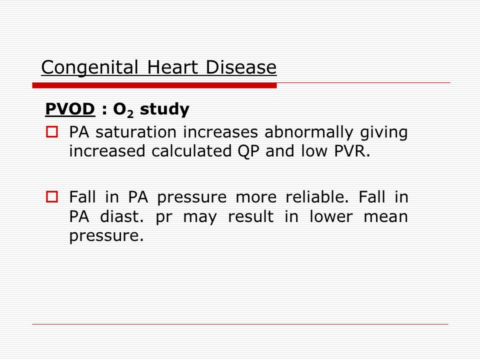 Congenital Heart Disease PVOD : O 2 study  PA saturation increases abnormally giving increased calculated QP and low PVR.  Fall in PA pressure more