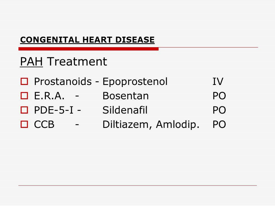 CONGENITAL HEART DISEASE PAH Treatment  Prostanoids -EpoprostenolIV  E.R.A. -BosentanPO  PDE-5-I -SildenafilPO  CCB -Diltiazem, Amlodip.PO