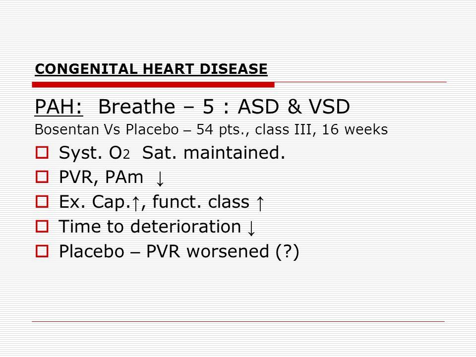 CONGENITAL HEART DISEASE PAH: Breathe – 5 : ASD & VSD Bosentan Vs Placebo – 54 pts., class III, 16 weeks  Syst. O 2 Sat. maintained.  PVR, PAm ↓  E