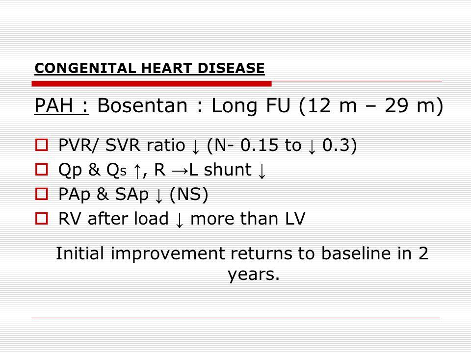 CONGENITAL HEART DISEASE PAH : Bosentan : Long FU (12 m – 29 m)  PVR/ SVR ratio ↓ (N- 0.15 to ↓ 0.3)  Qp & Q s ↑, R → L shunt ↓  PAp & SAp ↓ (NS) 