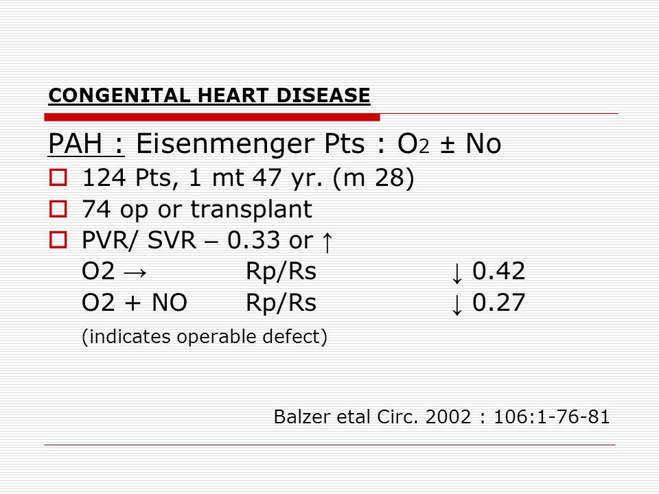 CONGENITAL HEART DISEASE PAH : Eisenmenger Pts : O 2 ± No  124 Pts, 1 mt 47 yr. (m 28)  74 op or transplant  PVR/ SVR – 0.33 or ↑ O2 → Rp/Rs ↓ 0.42