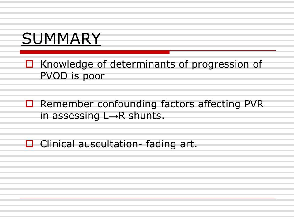 SUMMARY  Knowledge of determinants of progression of PVOD is poor  Remember confounding factors affecting PVR in assessing L → R shunts.