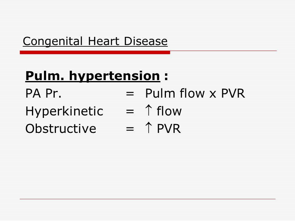 Congenital Heart Disease Pulm. hypertension : PA Pr.=Pulm flow x PVR Hyperkinetic= flow Obstructive= PVR