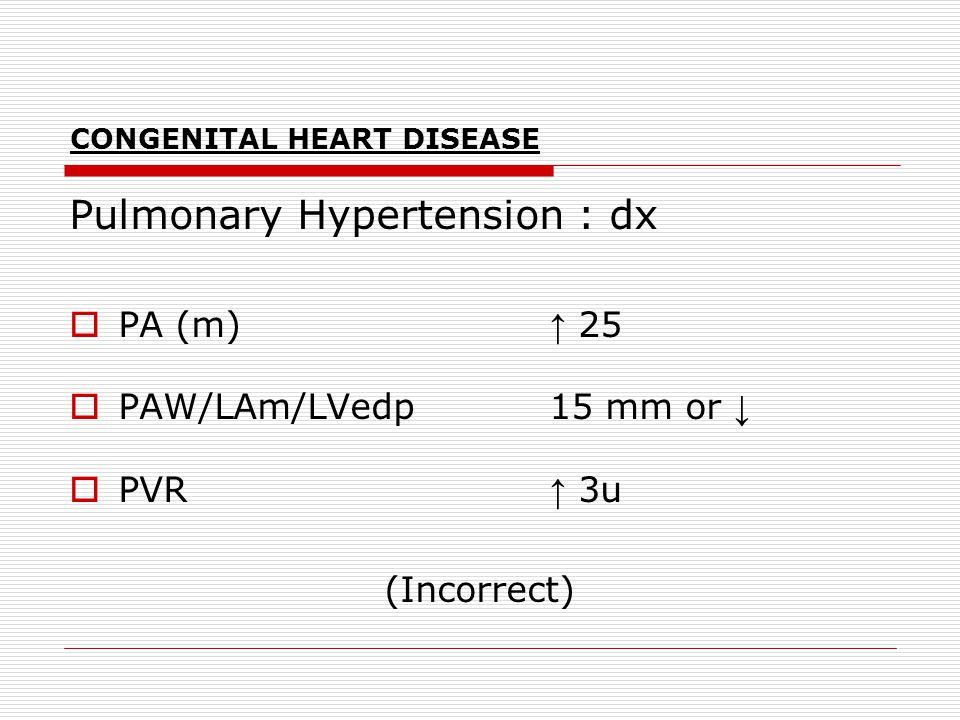 CONGENITAL HEART DISEASE Pulmonary Hypertension : dx  PA (m) ↑ 25  PAW/LAm/LVedp 15 mm or ↓  PVR ↑ 3u (Incorrect)