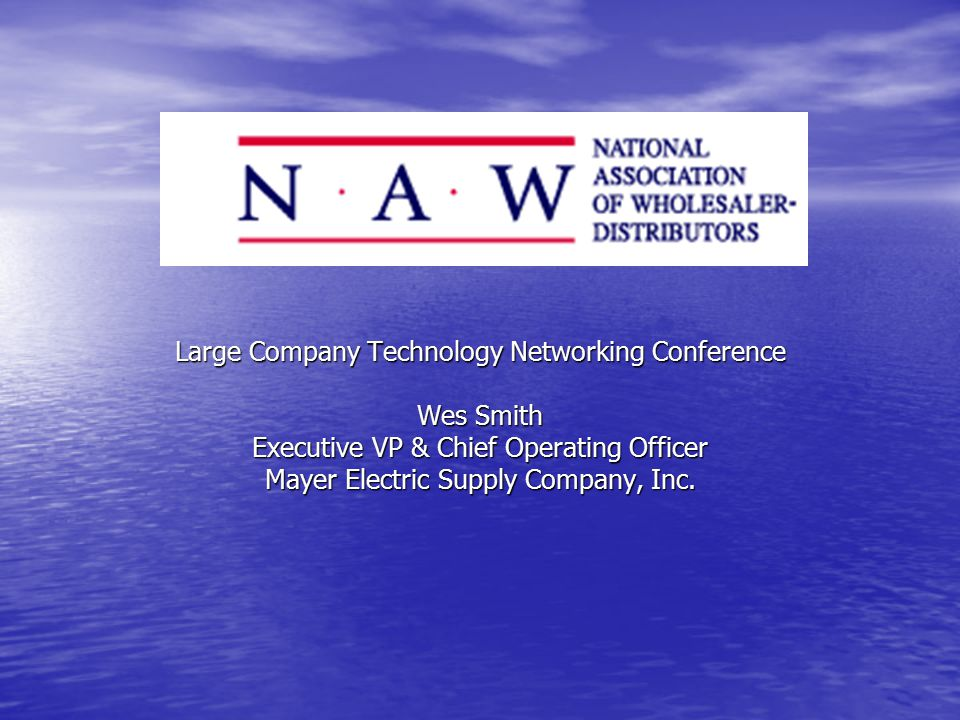 Large Company Technology Networking Conference Wes Smith Executive VP & Chief Operating Officer Mayer Electric Supply Company, Inc.