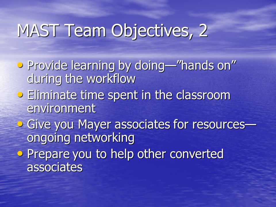 MAST Team Objectives, 2 Provide learning by doing— hands on during the workflow Provide learning by doing— hands on during the workflow Eliminate time spent in the classroom environment Eliminate time spent in the classroom environment Give you Mayer associates for resources— ongoing networking Give you Mayer associates for resources— ongoing networking Prepare you to help other converted associates Prepare you to help other converted associates