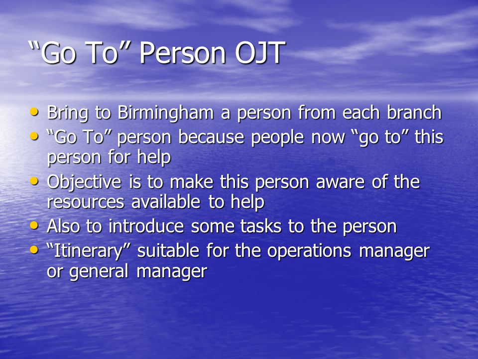 Go To Person OJT Bring to Birmingham a person from each branch Bring to Birmingham a person from each branch Go To person because people now go to this person for help Go To person because people now go to this person for help Objective is to make this person aware of the resources available to help Objective is to make this person aware of the resources available to help Also to introduce some tasks to the person Also to introduce some tasks to the person Itinerary suitable for the operations manager or general manager Itinerary suitable for the operations manager or general manager