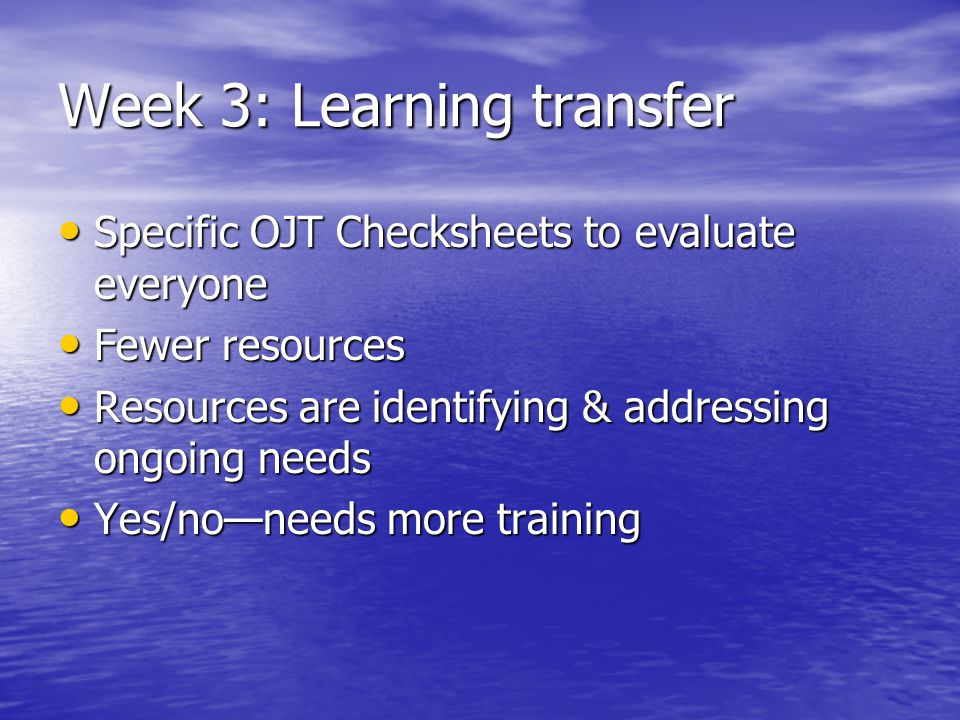 Week 3: Learning transfer Specific OJT Checksheets to evaluate everyone Specific OJT Checksheets to evaluate everyone Fewer resources Fewer resources Resources are identifying & addressing ongoing needs Resources are identifying & addressing ongoing needs Yes/no—needs more training Yes/no—needs more training