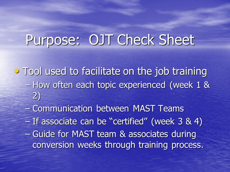 Purpose: OJT Check Sheet Tool used to facilitate on the job training Tool used to facilitate on the job training –How often each topic experienced (week 1 & 2) –Communication between MAST Teams –If associate can be certified (week 3 & 4) –Guide for MAST team & associates during conversion weeks through training process.