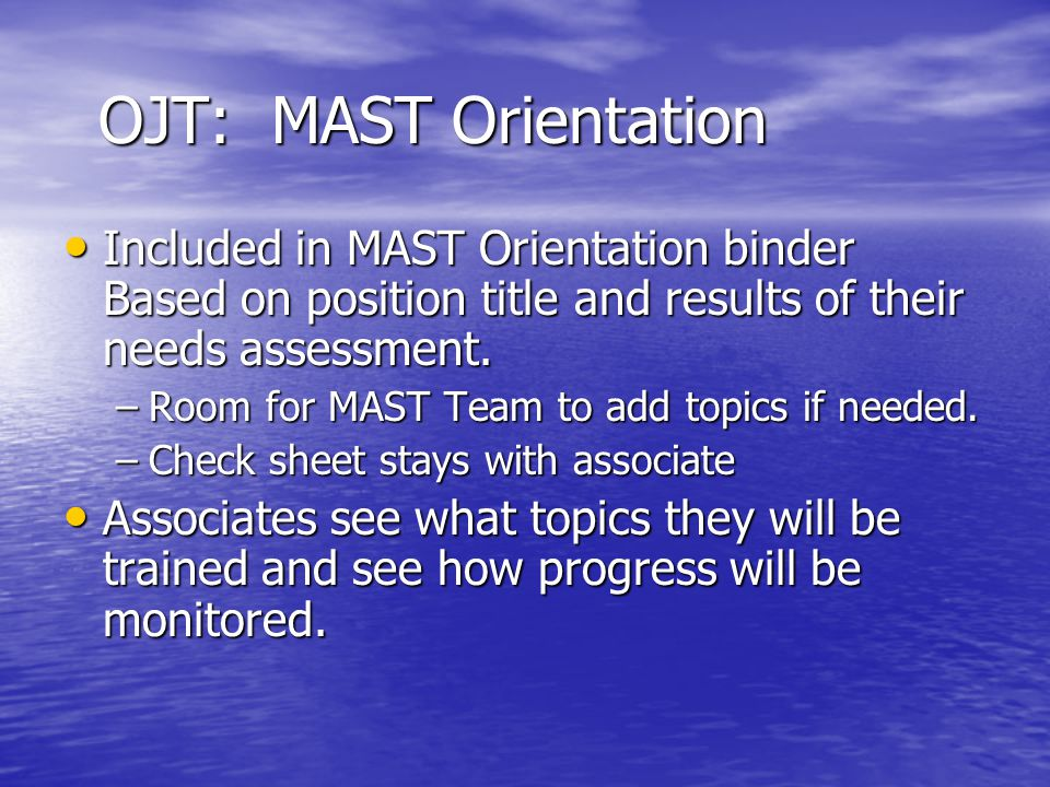 OJT: MAST Orientation Included in MAST Orientation binder Based on position title and results of their needs assessment.