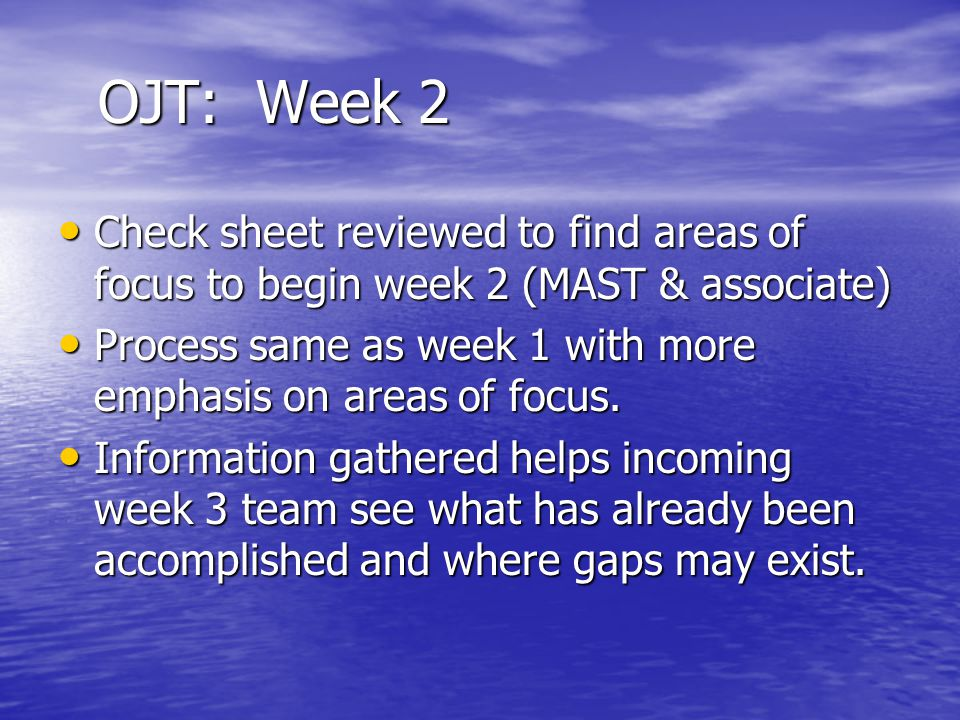 OJT: Week 2 Check sheet reviewed to find areas of focus to begin week 2 (MAST & associate) Check sheet reviewed to find areas of focus to begin week 2 (MAST & associate) Process same as week 1 with more emphasis on areas of focus.