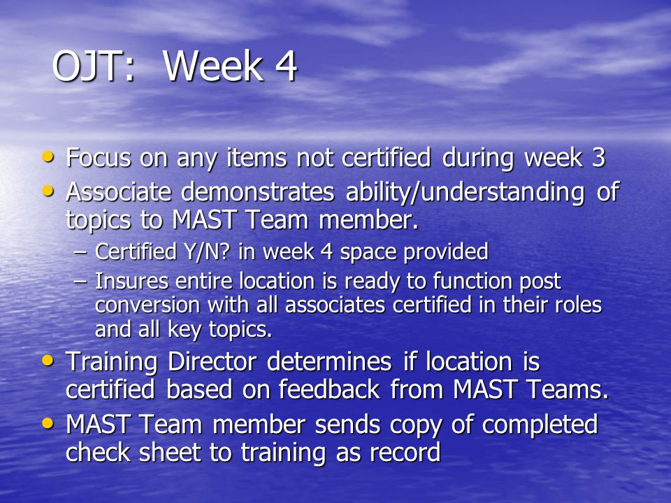 OJT: Week 4 Focus on any items not certified during week 3 Focus on any items not certified during week 3 Associate demonstrates ability/understanding of topics to MAST Team member.