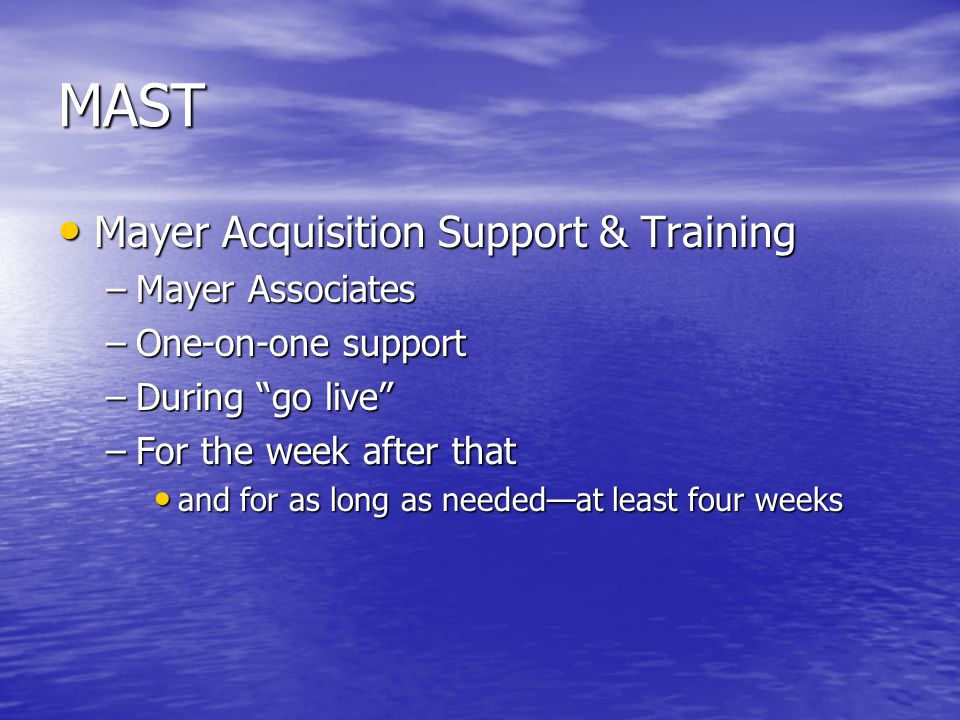 """MAST Mayer Acquisition Support & Training Mayer Acquisition Support & Training –Mayer Associates –One-on-one support –During """"go live"""" –For the week a"""