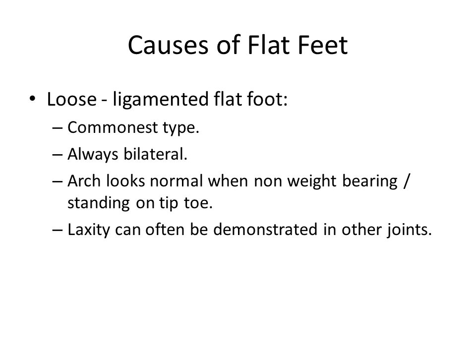 Causes of Flat Feet Loose - ligamented flat foot: – Commonest type. – Always bilateral. – Arch looks normal when non weight bearing / standing on tip