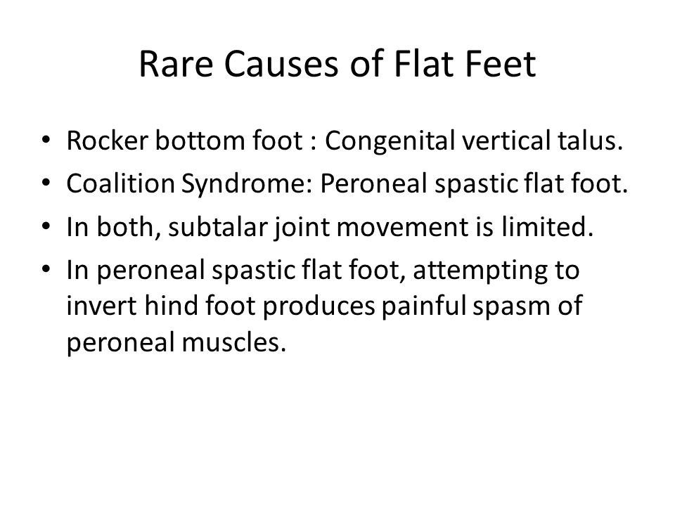 Rare Causes of Flat Feet Rocker bottom foot : Congenital vertical talus. Coalition Syndrome: Peroneal spastic flat foot. In both, subtalar joint movem