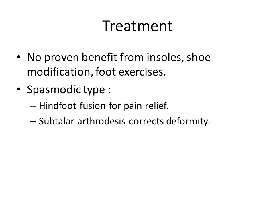 Treatment No proven benefit from insoles, shoe modification, foot exercises. Spasmodic type : – Hindfoot fusion for pain relief. – Subtalar arthrodesi