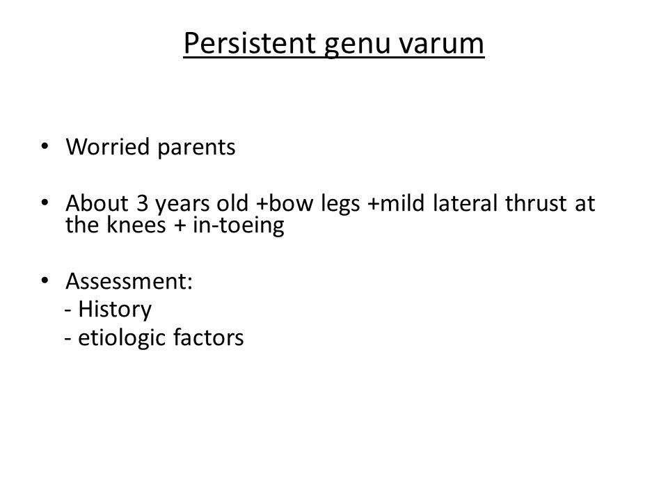 Persistent genu varum Worried parents About 3 years old +bow legs +mild lateral thrust at the knees + in-toeing Assessment: - History - etiologic fact