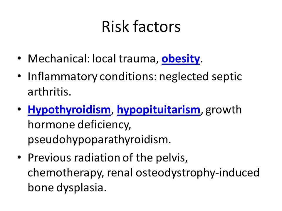 Risk factors Mechanical: local trauma, obesity.obesity Inflammatory conditions: neglected septic arthritis. Hypothyroidism, hypopituitarism, growth ho