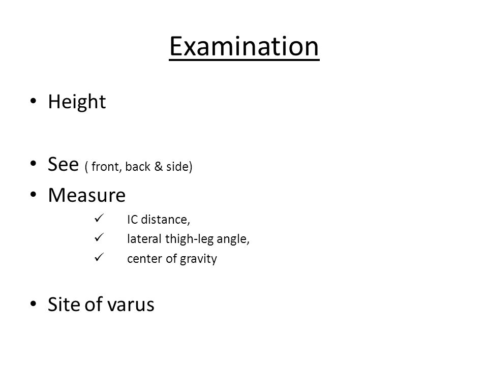 Examination Height See ( front, back & side) Measure IC distance, lateral thigh-leg angle, center of gravity Site of varus